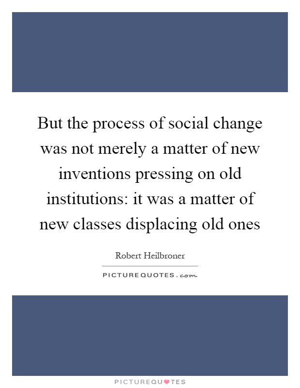 But the process of social change was not merely a matter of new inventions pressing on old institutions: it was a matter of new classes displacing old ones Picture Quote #1