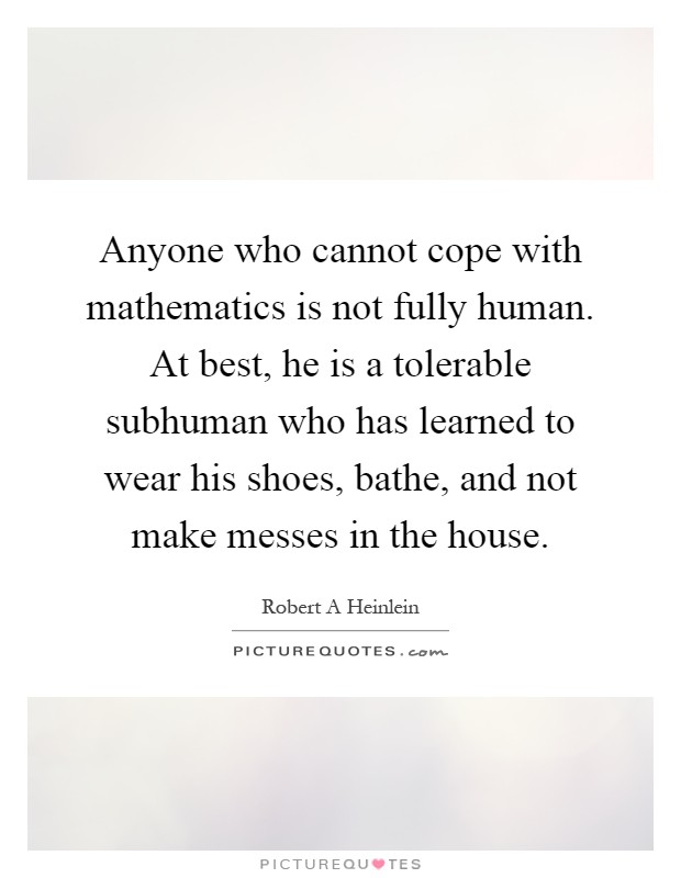 Anyone who cannot cope with mathematics is not fully human. At best, he is a tolerable subhuman who has learned to wear his shoes, bathe, and not make messes in the house Picture Quote #1