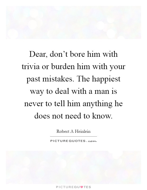 Dear, don't bore him with trivia or burden him with your past mistakes. The happiest way to deal with a man is never to tell him anything he does not need to know Picture Quote #1