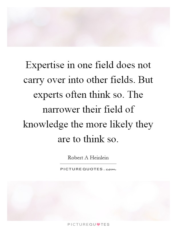 Expertise in one field does not carry over into other fields. But experts often think so. The narrower their field of knowledge the more likely they are to think so Picture Quote #1