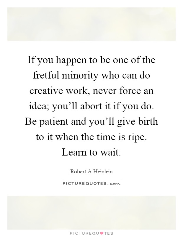 If you happen to be one of the fretful minority who can do creative work, never force an idea; you'll abort it if you do. Be patient and you'll give birth to it when the time is ripe. Learn to wait Picture Quote #1