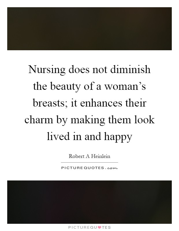 Nursing does not diminish the beauty of a woman's breasts; it enhances their charm by making them look lived in and happy Picture Quote #1