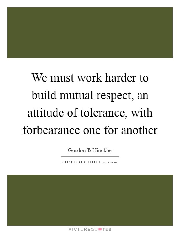 We must work harder to build mutual respect, an attitude of tolerance, with forbearance one for another Picture Quote #1