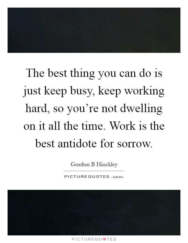 The best thing you can do is just keep busy, keep working hard, so you're not dwelling on it all the time. Work is the best antidote for sorrow Picture Quote #1