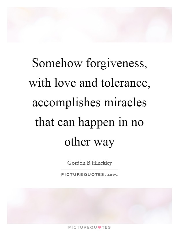 Somehow forgiveness, with love and tolerance, accomplishes miracles that can happen in no other way Picture Quote #1