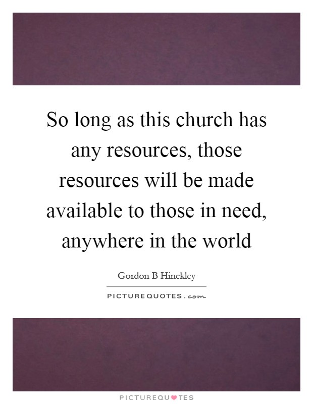 So long as this church has any resources, those resources will be made available to those in need, anywhere in the world Picture Quote #1