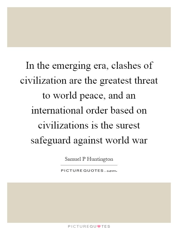 In the emerging era, clashes of civilization are the greatest threat to world peace, and an international order based on civilizations is the surest safeguard against world war Picture Quote #1