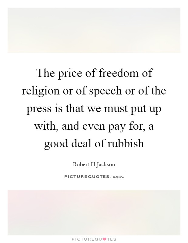The price of freedom of religion or of speech or of the press is that we must put up with, and even pay for, a good deal of rubbish Picture Quote #1