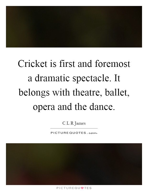 Cricket is first and foremost a dramatic spectacle. It belongs with theatre, ballet, opera and the dance Picture Quote #1