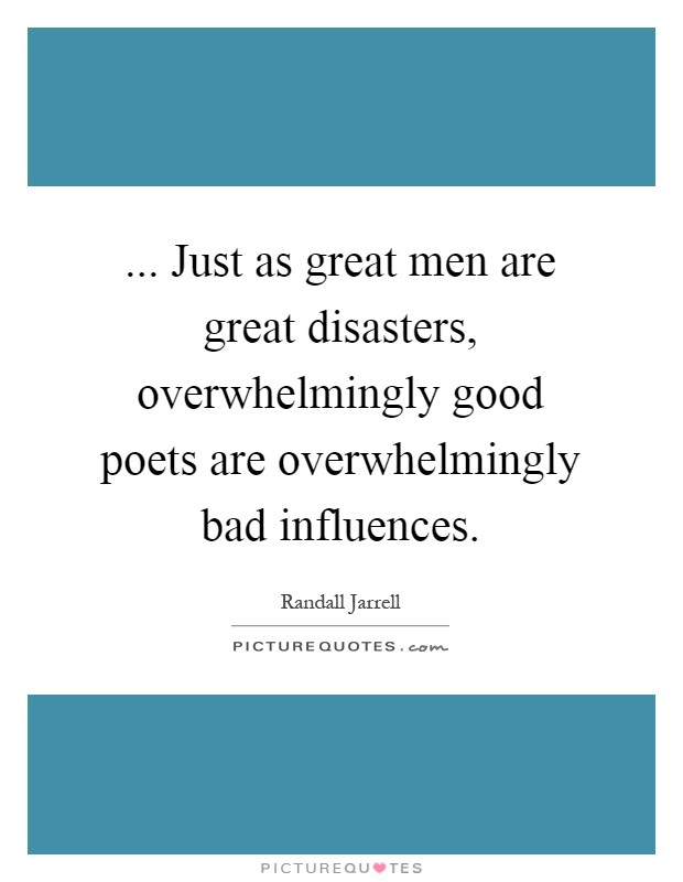 ... Just as great men are great disasters, overwhelmingly good poets are overwhelmingly bad influences Picture Quote #1