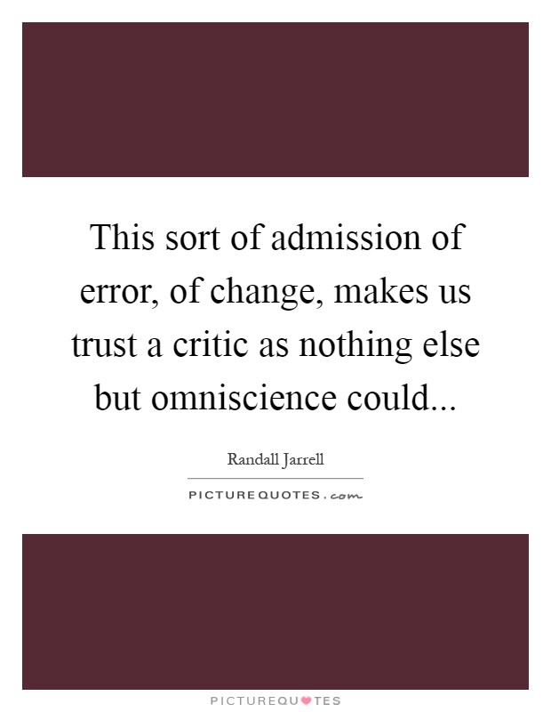 This sort of admission of error, of change, makes us trust a critic as nothing else but omniscience could Picture Quote #1