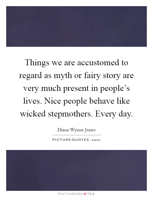 Things we are accustomed to regard as myth or fairy story are very much present in people's lives. Nice people behave like wicked stepmothers. Every day Picture Quote #1