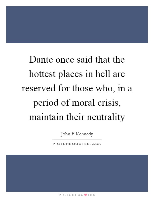 Dante once said that the hottest places in hell are reserved for those who, in a period of moral crisis, maintain their neutrality Picture Quote #1