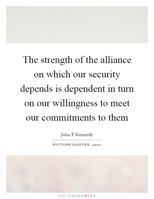 The strength of the alliance on which our security depends is dependent in turn on our willingness to meet our commitments to them Picture Quote #1