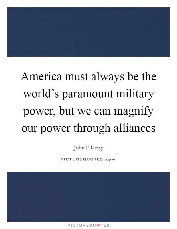 America must always be the world's paramount military power, but we can magnify our power through alliances Picture Quote #1