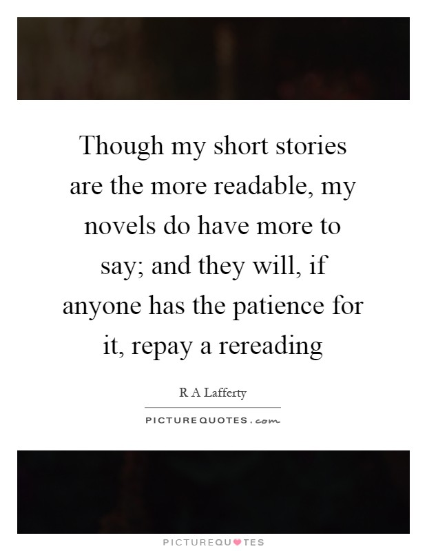 Though my short stories are the more readable, my novels do have more to say; and they will, if anyone has the patience for it, repay a rereading Picture Quote #1