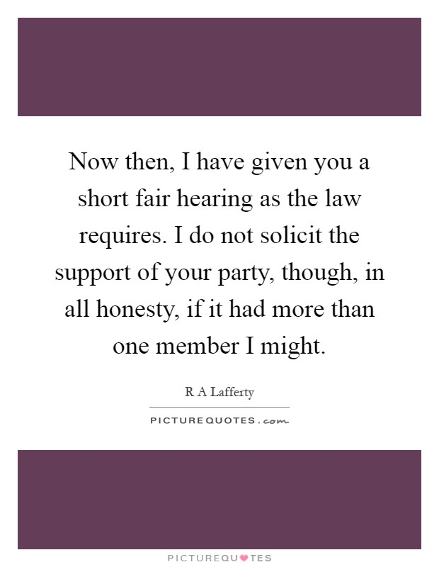 Now then, I have given you a short fair hearing as the law requires. I do not solicit the support of your party, though, in all honesty, if it had more than one member I might Picture Quote #1
