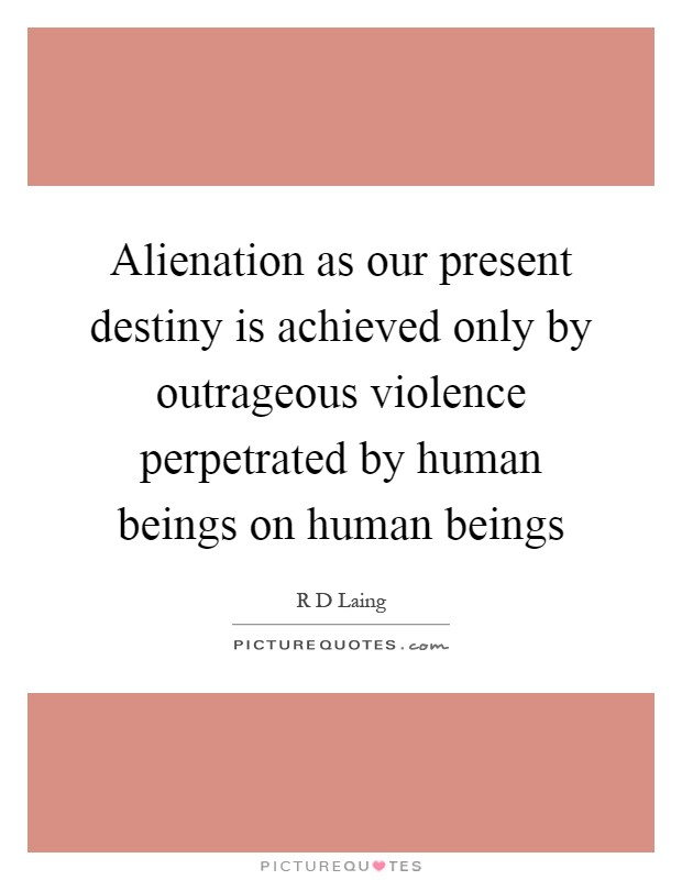 Alienation as our present destiny is achieved only by outrageous violence perpetrated by human beings on human beings Picture Quote #1