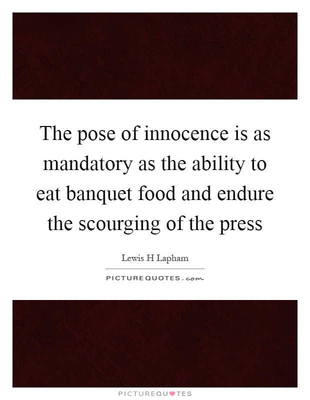 The pose of innocence is as mandatory as the ability to eat banquet food and endure the scourging of the press Picture Quote #1