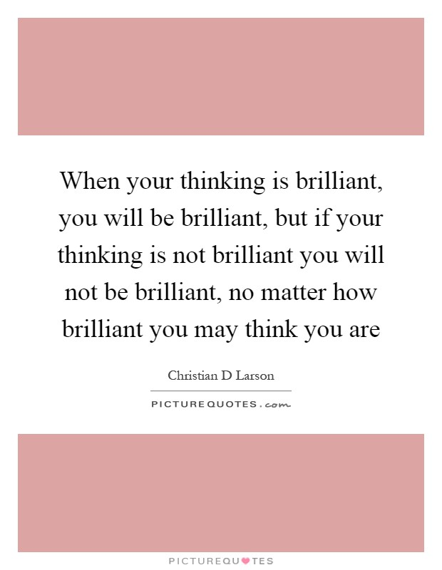 When your thinking is brilliant, you will be brilliant, but if your thinking is not brilliant you will not be brilliant, no matter how brilliant you may think you are Picture Quote #1