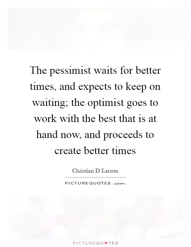 The pessimist waits for better times, and expects to keep on waiting; the optimist goes to work with the best that is at hand now, and proceeds to create better times Picture Quote #1