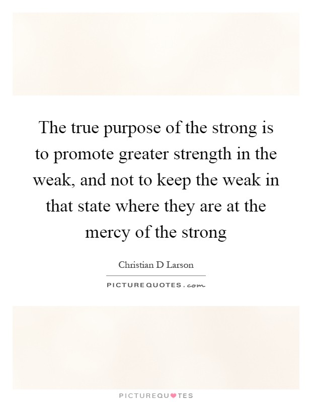 The true purpose of the strong is to promote greater strength in the weak, and not to keep the weak in that state where they are at the mercy of the strong Picture Quote #1