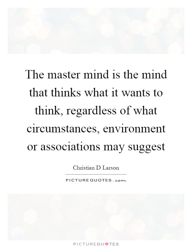 The master mind is the mind that thinks what it wants to think, regardless of what circumstances, environment or associations may suggest Picture Quote #1