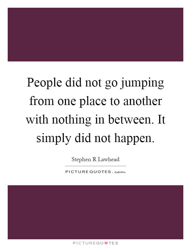 People did not go jumping from one place to another with nothing in between. It simply did not happen Picture Quote #1