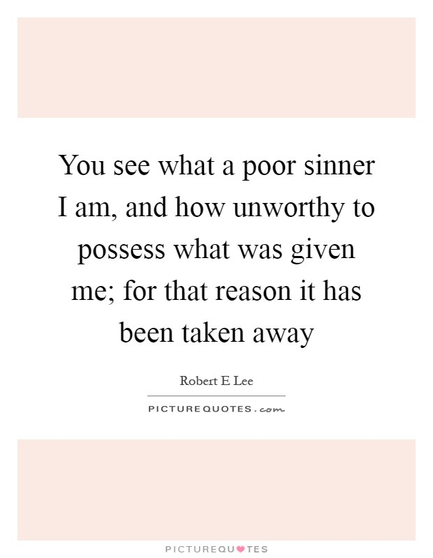 You see what a poor sinner I am, and how unworthy to possess what was given me; for that reason it has been taken away Picture Quote #1