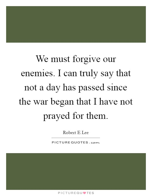 We must forgive our enemies. I can truly say that not a day has passed since the war began that I have not prayed for them Picture Quote #1