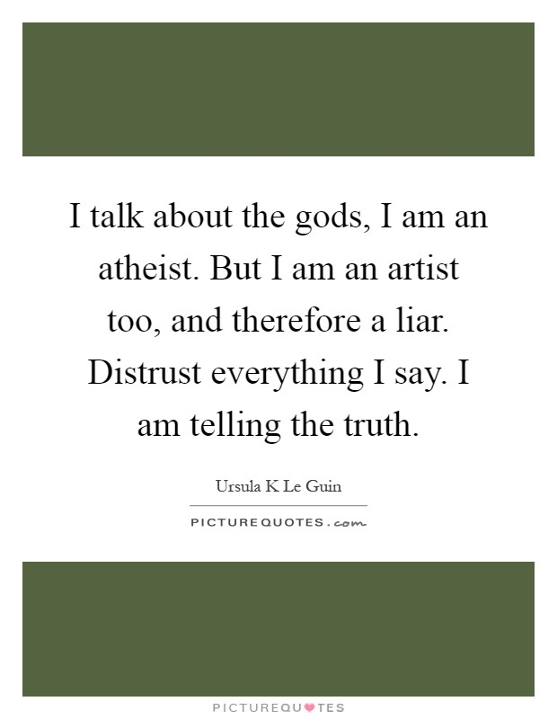 I talk about the gods, I am an atheist. But I am an artist too, and therefore a liar. Distrust everything I say. I am telling the truth Picture Quote #1