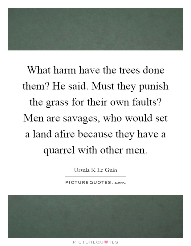 What harm have the trees done them? He said. Must they punish the grass for their own faults? Men are savages, who would set a land afire because they have a quarrel with other men Picture Quote #1