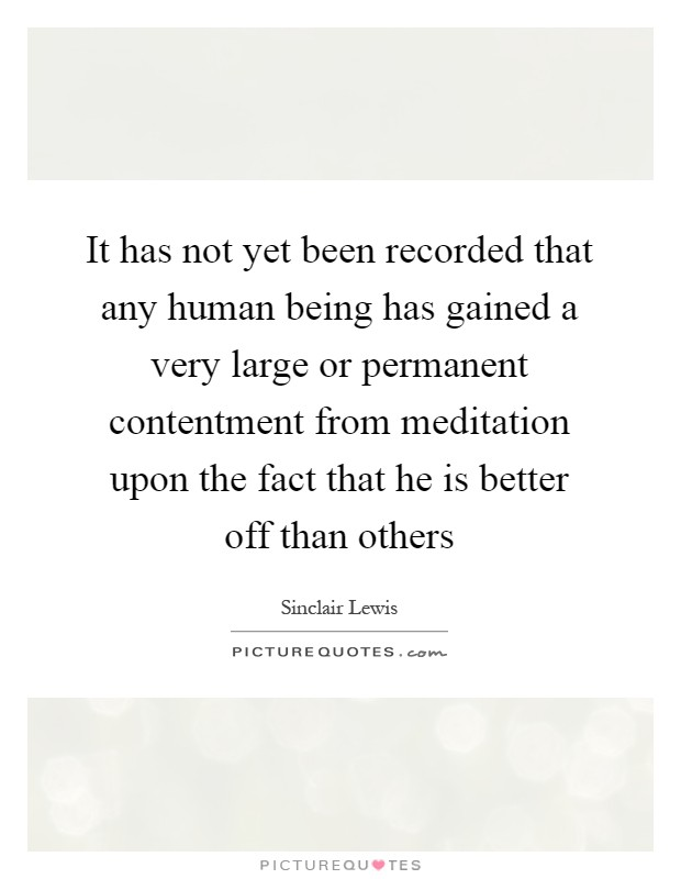 It has not yet been recorded that any human being has gained a very large or permanent contentment from meditation upon the fact that he is better off than others Picture Quote #1