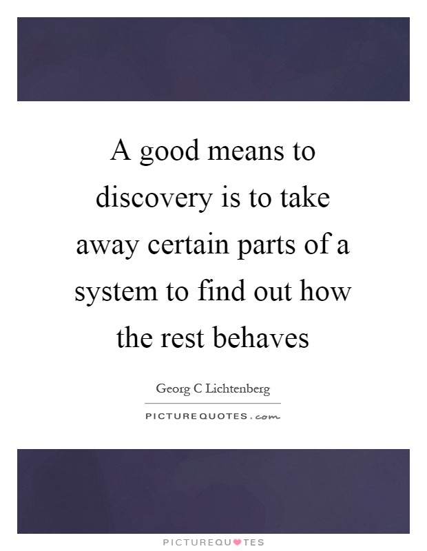 A good means to discovery is to take away certain parts of a system to find out how the rest behaves Picture Quote #1