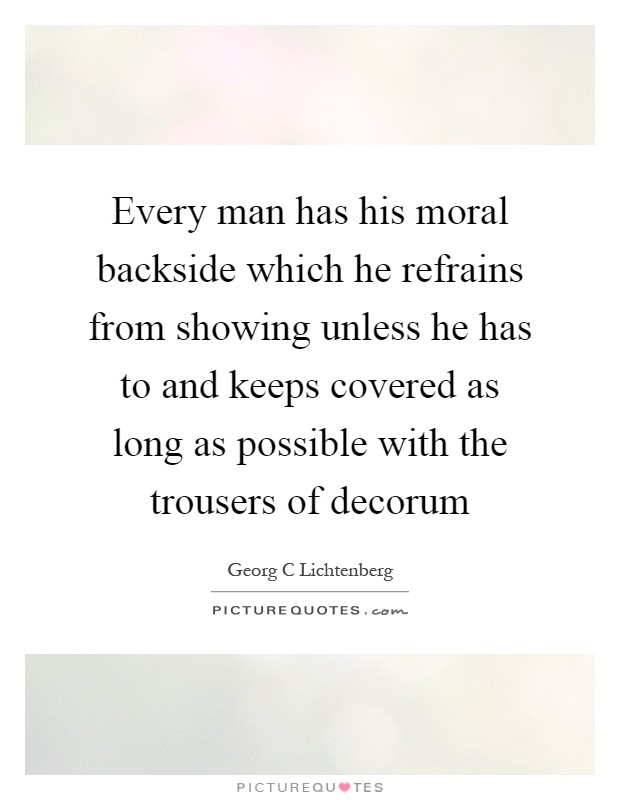 Every man has his moral backside which he refrains from showing unless he has to and keeps covered as long as possible with the trousers of decorum Picture Quote #1