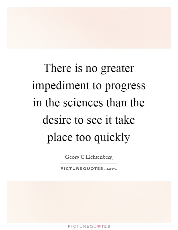 There is no greater impediment to progress in the sciences than the desire to see it take place too quickly Picture Quote #1