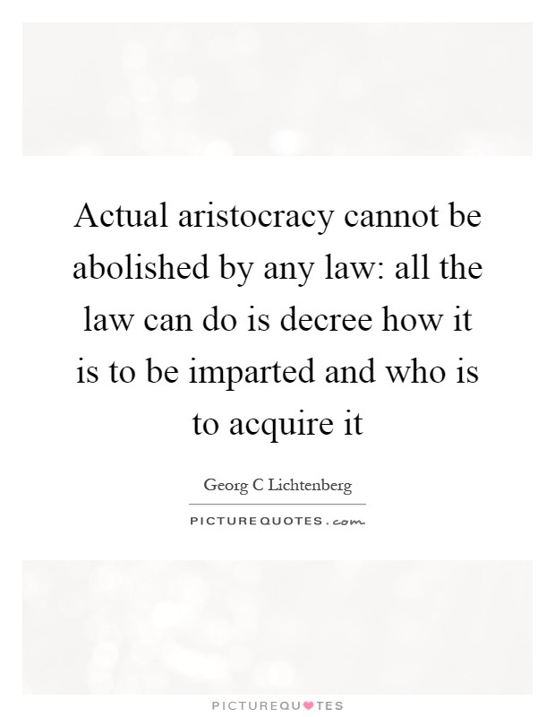 Actual aristocracy cannot be abolished by any law: all the law can do is decree how it is to be imparted and who is to acquire it Picture Quote #1