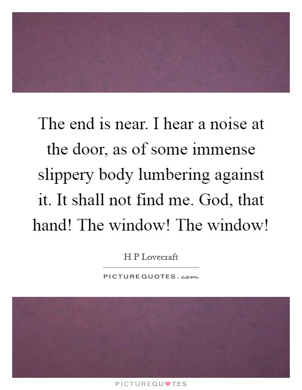 The end is near. I hear a noise at the door, as of some immense slippery body lumbering against it. It shall not find me. God, that hand! The window! The window! Picture Quote #1