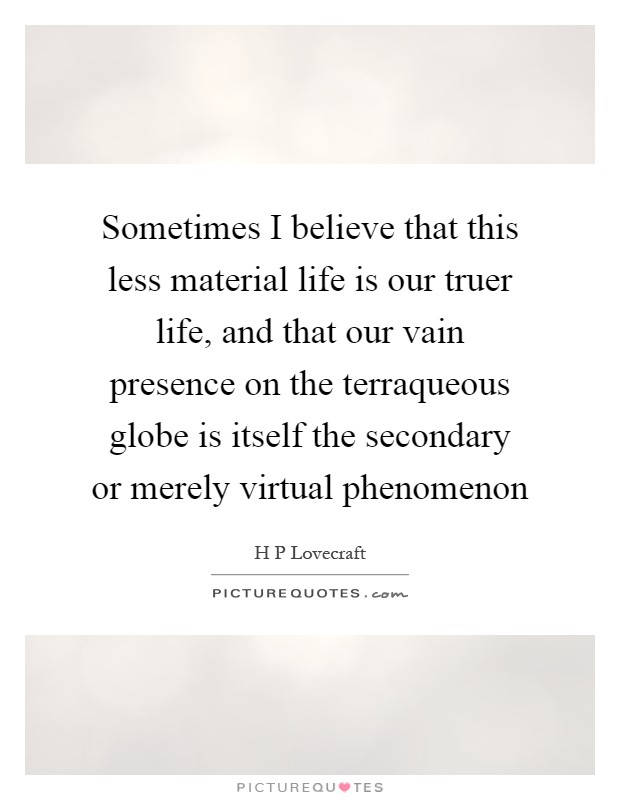 Sometimes I believe that this less material life is our truer life, and that our vain presence on the terraqueous globe is itself the secondary or merely virtual phenomenon Picture Quote #1