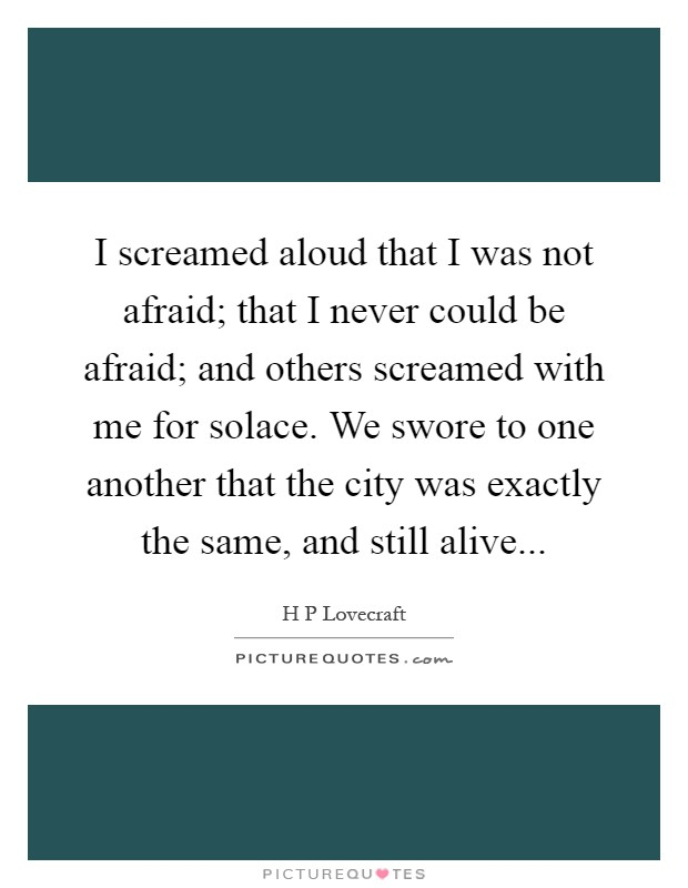 I screamed aloud that I was not afraid; that I never could be afraid; and others screamed with me for solace. We swore to one another that the city was exactly the same, and still alive Picture Quote #1