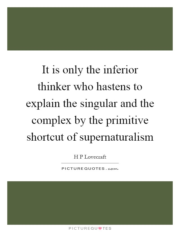 It is only the inferior thinker who hastens to explain the singular and the complex by the primitive shortcut of supernaturalism Picture Quote #1