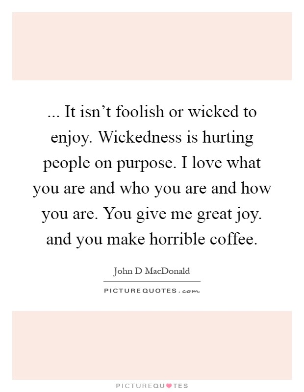 ... It isn't foolish or wicked to enjoy. Wickedness is hurting people on purpose. I love what you are and who you are and how you are. You give me great joy. and you make horrible coffee Picture Quote #1