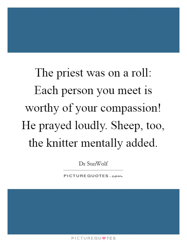 The priest was on a roll: Each person you meet is worthy of your compassion! He prayed loudly. Sheep, too, the knitter mentally added Picture Quote #1
