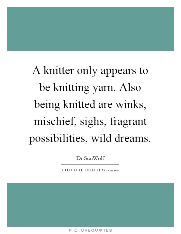 A knitter only appears to be knitting yarn. Also being knitted are winks, mischief, sighs, fragrant possibilities, wild dreams Picture Quote #1