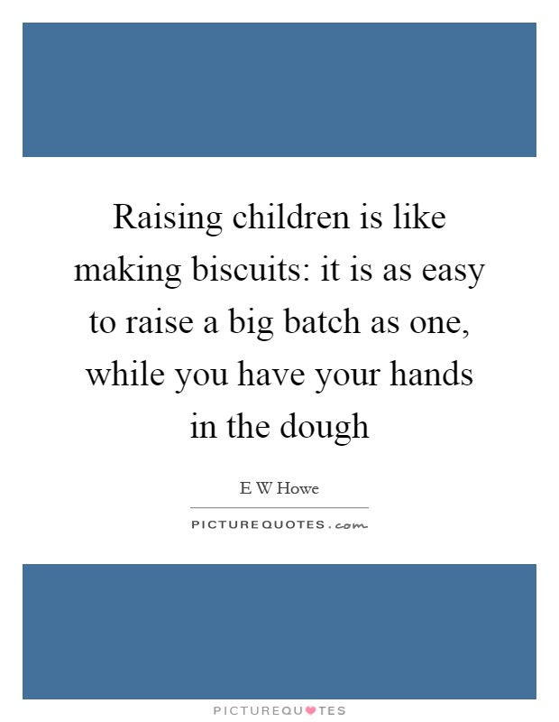 Raising children is like making biscuits: it is as easy to raise a big batch as one, while you have your hands in the dough Picture Quote #1