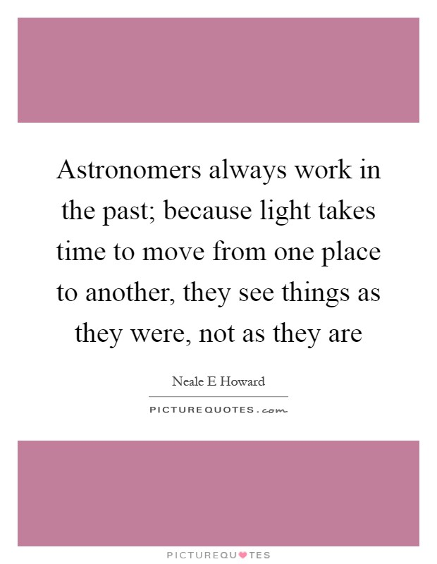 Astronomers always work in the past; because light takes time to move from one place to another, they see things as they were, not as they are Picture Quote #1
