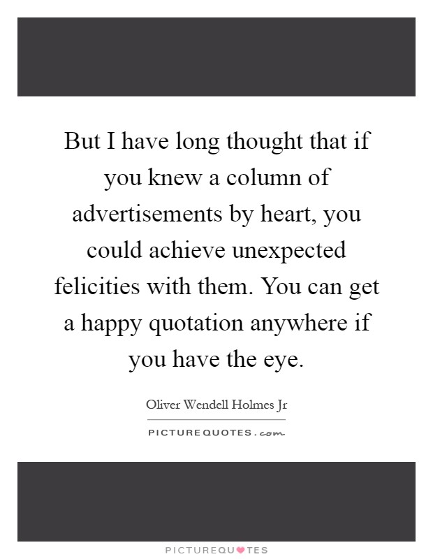 But I have long thought that if you knew a column of advertisements by heart, you could achieve unexpected felicities with them. You can get a happy quotation anywhere if you have the eye Picture Quote #1