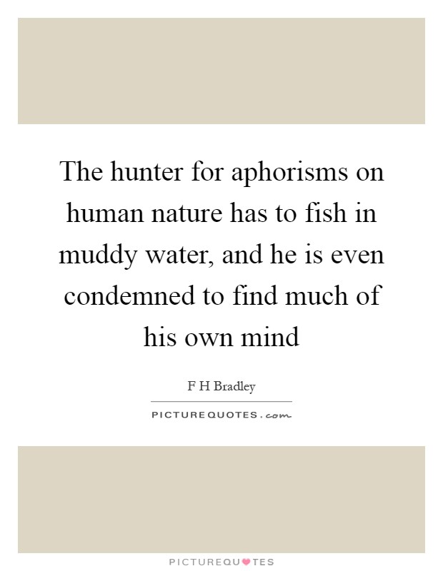The hunter for aphorisms on human nature has to fish in muddy water, and he is even condemned to find much of his own mind Picture Quote #1