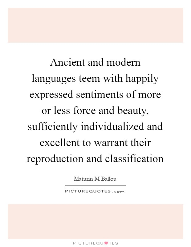 Ancient and modern languages teem with happily expressed sentiments of more or less force and beauty, sufficiently individualized and excellent to warrant their reproduction and classification Picture Quote #1