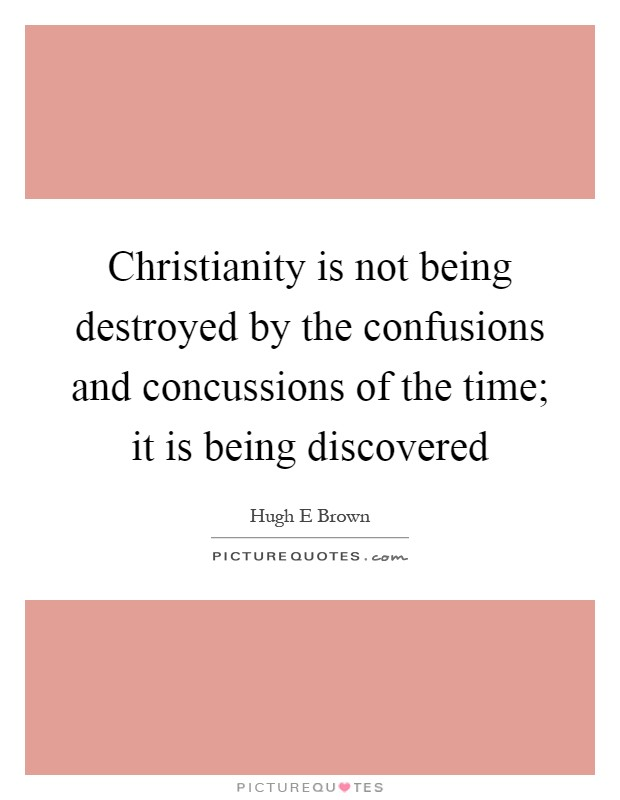 Christianity is not being destroyed by the confusions and concussions of the time; it is being discovered Picture Quote #1